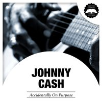 Accidentally On Purpose — Johnny Cash
