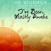 I've Been Mostly Awake (feat. the Lonesome Heirs) — Jon Weisberger, The Lonesome Heirs