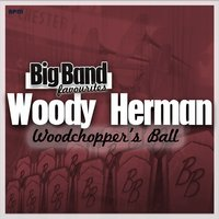 Woodchopper's Ball - Big Band Favourites — Woody Herman and His Orchestra