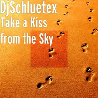 Take a Kiss from the Sky — DjSchluetex