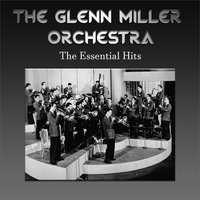 The Glenn Miller Orchestra - The Essential Hits — Glenn Miller & His Orchestra