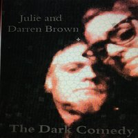 The Dark Comedy — Julie Brown, Darren Brown, JULIE AND DARREN BROWN