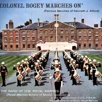 Colonel Bogey Marches On - Famous Marches of Kenneth J. Alford — The Band Of H.M. Royal Marines