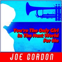 You're the Only Girl in the Next World for Me — Joe Gordon