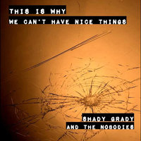 This Is Why We Can't Have Nice Things — Shady Grady and the Nobodies