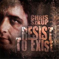 Resist to Exist — Chris Szkup