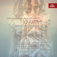 Martinu: Suite from the Opera Juliette, Three Fragments from the Opera Juliette — Czech Philharmonic Orchestra, Bohuslav Martinu, Charles Mackerras, Magdalena Kozená