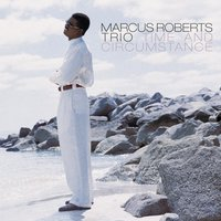 Time And Circumstance — Marcus Roberts Trio