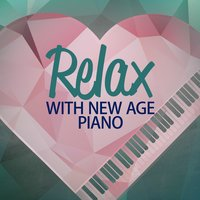 Relax with New Age Piano — Relaxing Piano Music, Classical New Age Piano Music, Piano Love Songs, Classical New Age Piano Music|Piano Love Songs|Relaxing Piano Music