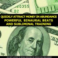Quickly Attract Money in Abundance: Powerful Binaural Beats and Subliminal Training — Train Your Mind to Attract Money Using Professionally Written Binaural Beats and Subliminal Messages