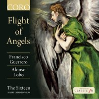 Flight of Angels — The Sixteen, Harry Christophers, Francisco Guerrero, Alonso Lobo, The Sixteen / Harry Christophers
