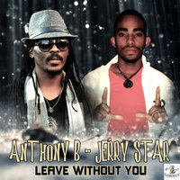 Leave Without You — Anthony B, Jerry Star, Anthony B & Jerry Star