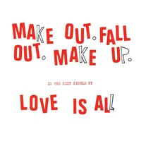 Make Out Fall Out Make Up — Love Is All