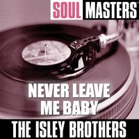 Soul Masters: Never Leave Me Baby (to be split) — The Isley Brothers