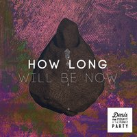 How Long Will Be Now — Denis the Night & the Panic Party