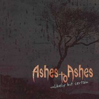 Unlikely But Certain — Ashes To Ashes