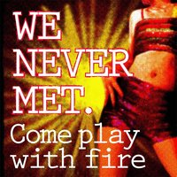 Come Play with Fire — We Never Met