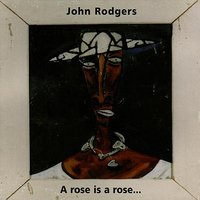 A Rose Is a Rose... — John Rodgers