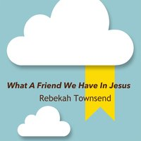 What a Friend We Have in Jesus — Rebekah Townsend