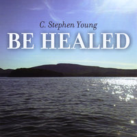 Be Healed — C Stephen Young