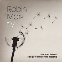 Fly: Live from Ireland Songs of Praise and Worship — Robin Mark