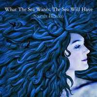 What The Sea Wants, The Sea Will Have — Sarah Blasko