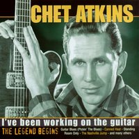 I've Been Working on the Guitar - The Legend Begins — Chet Atkins