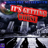 It's Getting Worse — Jrod the Messenger
