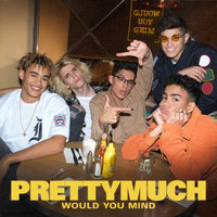 Would You Mind — PRETTYMUCH