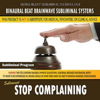Stop Complaining — Binaural Beat Brainwave Subliminal Systems