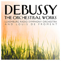 Debussy: The Orchestral Works — Louis de Froment, Luxemburg Radio Symphony Orchestra, Luxemburg Radio Symphony Orchestra and Louis de Froment