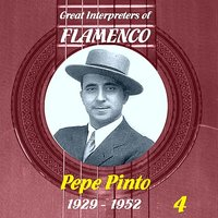 Great Interpreters of Flamenco: Pepe Pinto - Vol. 4, 1929 - 1952 — Pepe Pinto