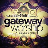 Women of Faith Presents Gateway Worship: A Collection — Gateway Worship