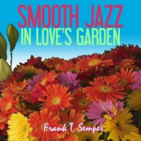 Smooth Jazz In Love's Garden — Frank T. Semper