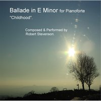 "Ballade in E Minor for Pianoforte ""Childhood"" — Robert Stevenson"