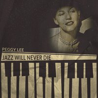 Jazz Will Never Die — Peggy Lee