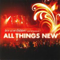 All Things New — True Worshippers
