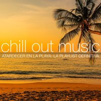 Chill Out Music - Atardecer en la Playa: La Playlist Definitiva — сборник