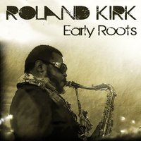 Roland Kirk: Early Roots — Rahsaan Roland Kirk