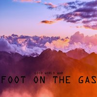 Foot on the Gas — Good World War