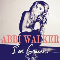 I'm Grown — Abbi Walker