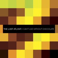 I Can't Live Without Chocolate — The Last Atlant