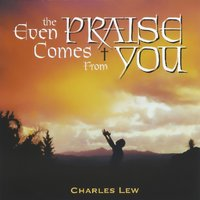 Even the Praise Comes from You — Charles Lew