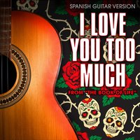 "I Love You Too Much (From ""The Book of Life"") — Guardz of Spanish Guitars"
