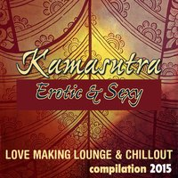 Kamasutra Erotic & Sexy Compilation 2015: Love Making Lounge & Chillout — сборник