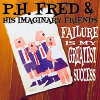 Failure Is My Greatest Success — P.H. Fred & His Imaginary Friends