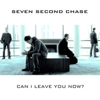 Can I Leave You Now? — Seven Second Chase