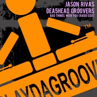 Bad Things with You — Jason Rivas, Dea5head Groovers