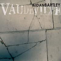 Vaudeville — Aidan Bartley