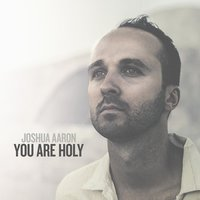 You Are Holy (As for Me and My House) — Joshua Aaron